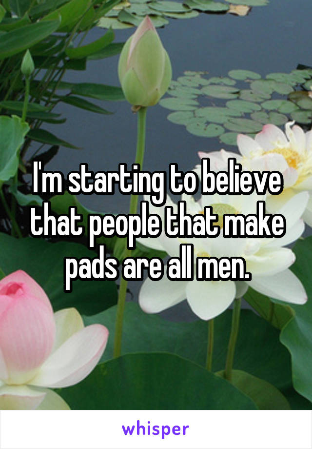 I'm starting to believe that people that make pads are all men.