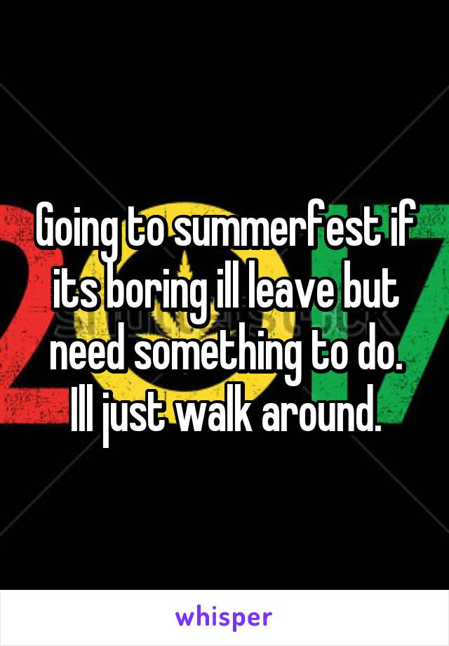 Going to summerfest if its boring ill leave but need something to do. Ill just walk around.