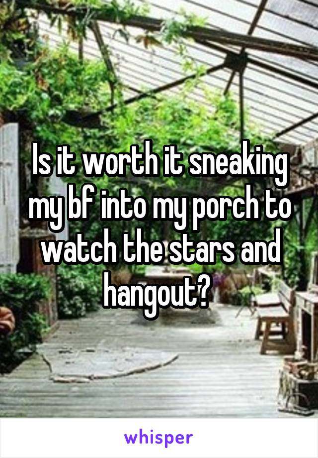Is it worth it sneaking my bf into my porch to watch the stars and hangout?