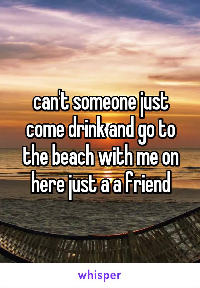 can't someone just come drink and go to the beach with me on here just a a friend