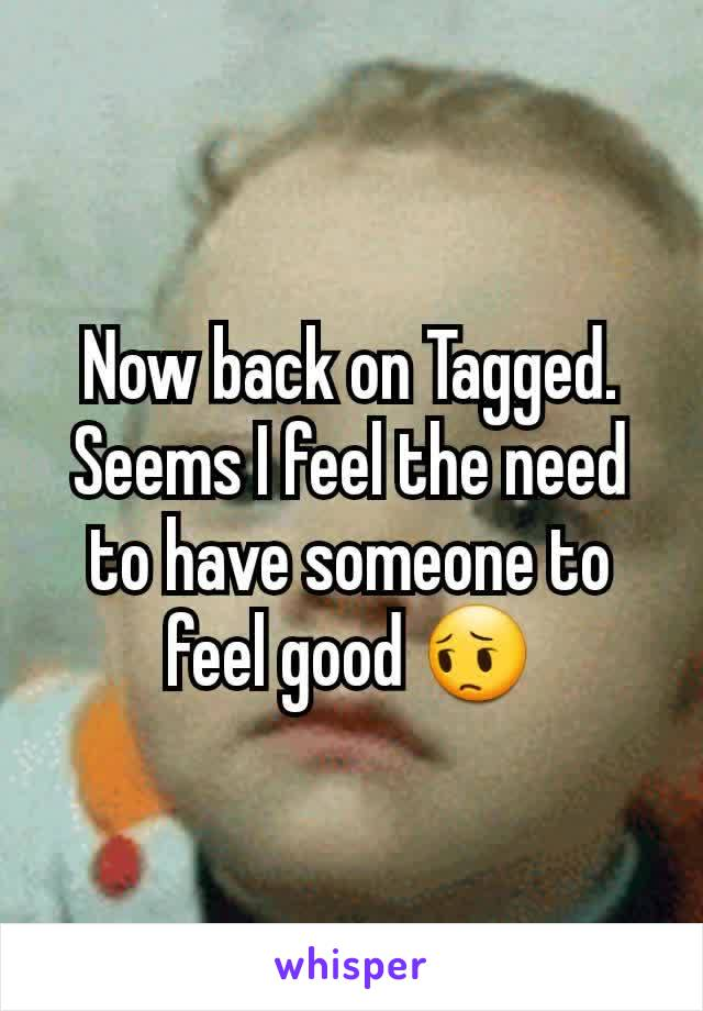 Now back on Tagged. Seems I feel the need to have someone to feel good 😔