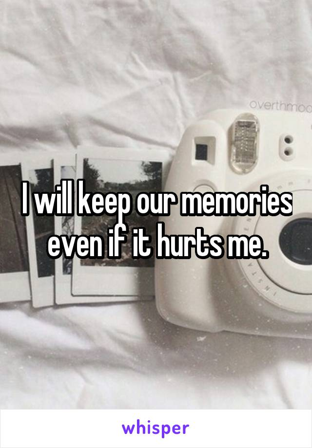 I will keep our memories even if it hurts me.