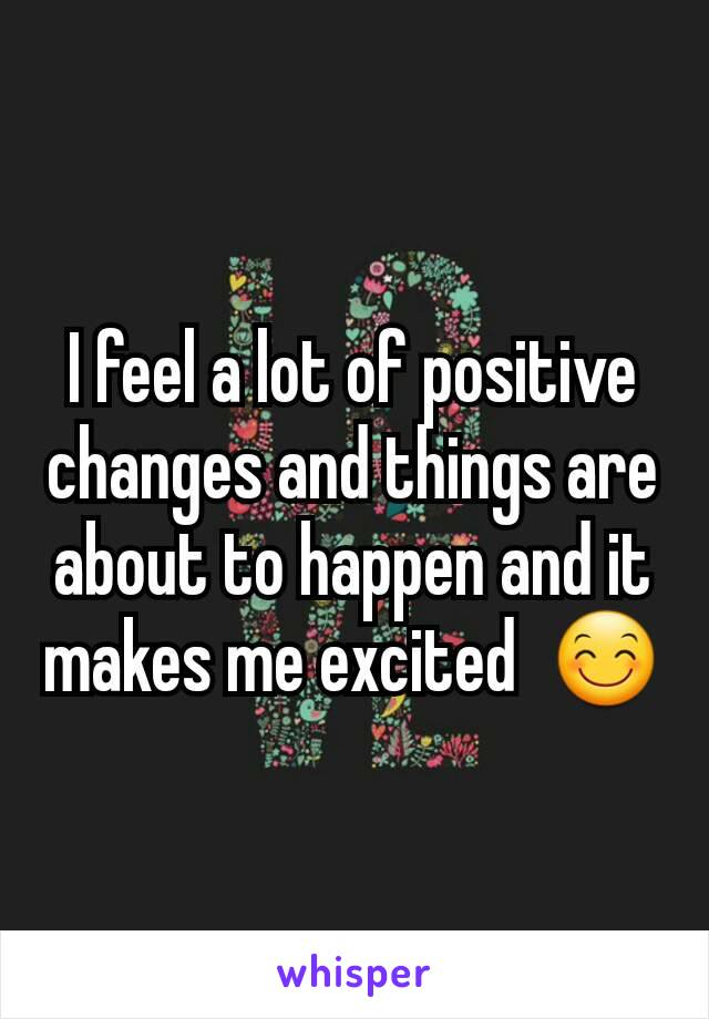 I feel a lot of positive changes and things are about to happen and it makes me excited  😊
