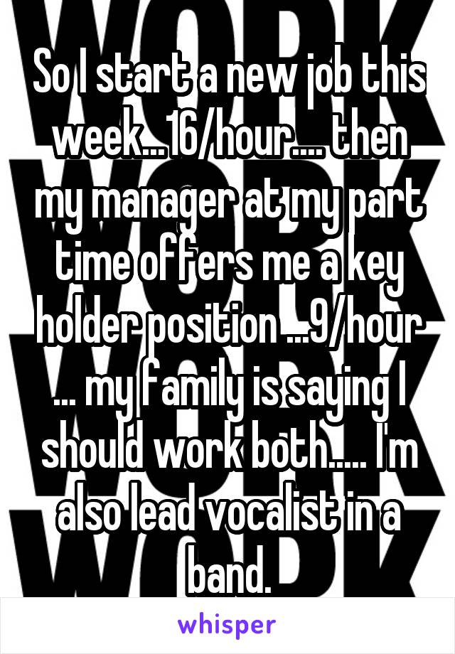 So I start a new job this week...16/hour.... then my manager at my part time offers me a key holder position ...9/hour ... my family is saying I should work both..... I'm also lead vocalist in a band.
