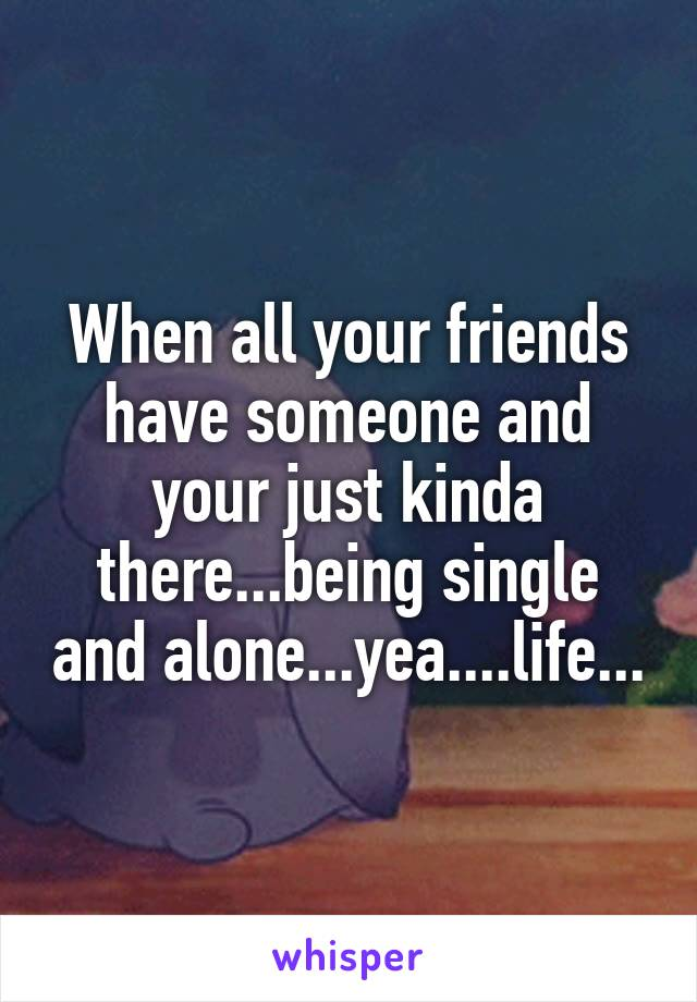When all your friends have someone and your just kinda there...being single and alone...yea....life...