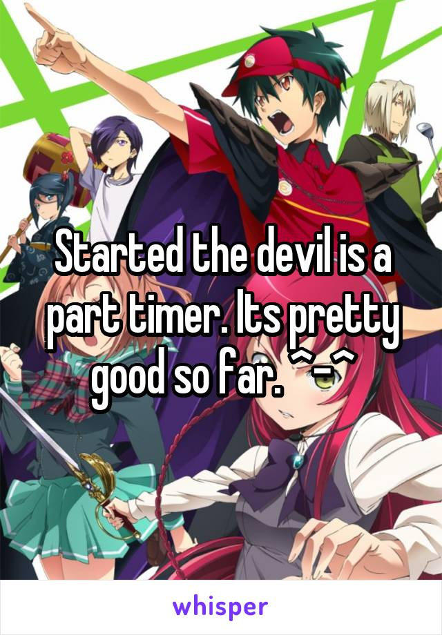 Started the devil is a part timer. Its pretty good so far. ^-^