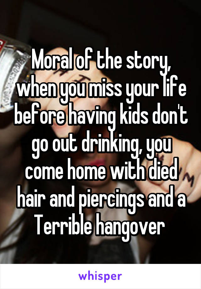 Moral of the story, when you miss your life before having kids don't go out drinking, you come home with died hair and piercings and a Terrible hangover