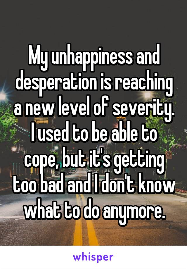 My unhappiness and desperation is reaching a new level of severity. I used to be able to cope, but it's getting too bad and I don't know what to do anymore.