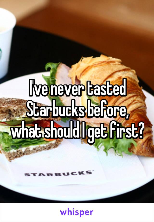 I've never tasted Starbucks before, what should I get first?