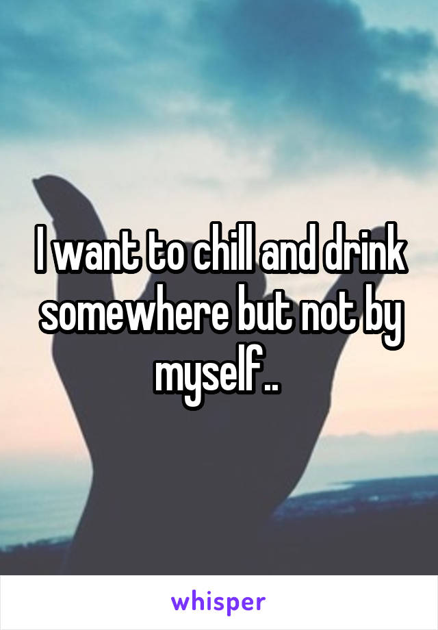 I want to chill and drink somewhere but not by myself..