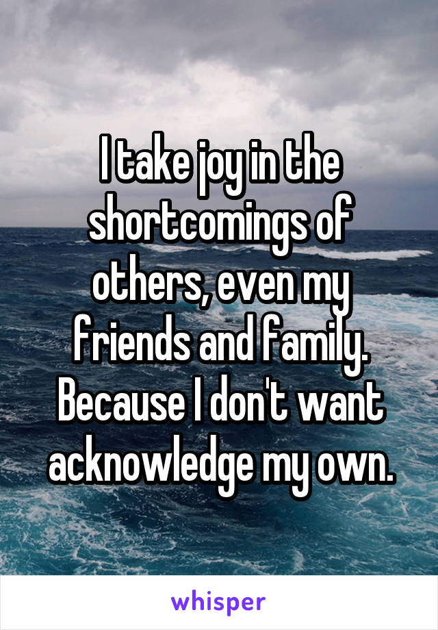 I take joy in the shortcomings of others, even my friends and family. Because I don't want acknowledge my own.