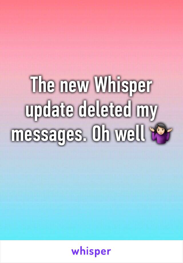 The new Whisper update deleted my messages. Oh well 🤷🏻‍♀️