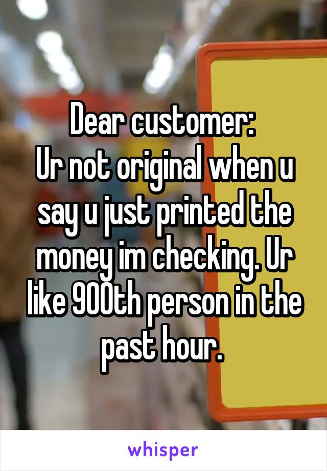 Dear customer:  Ur not original when u say u just printed the money im checking. Ur like 900th person in the past hour.