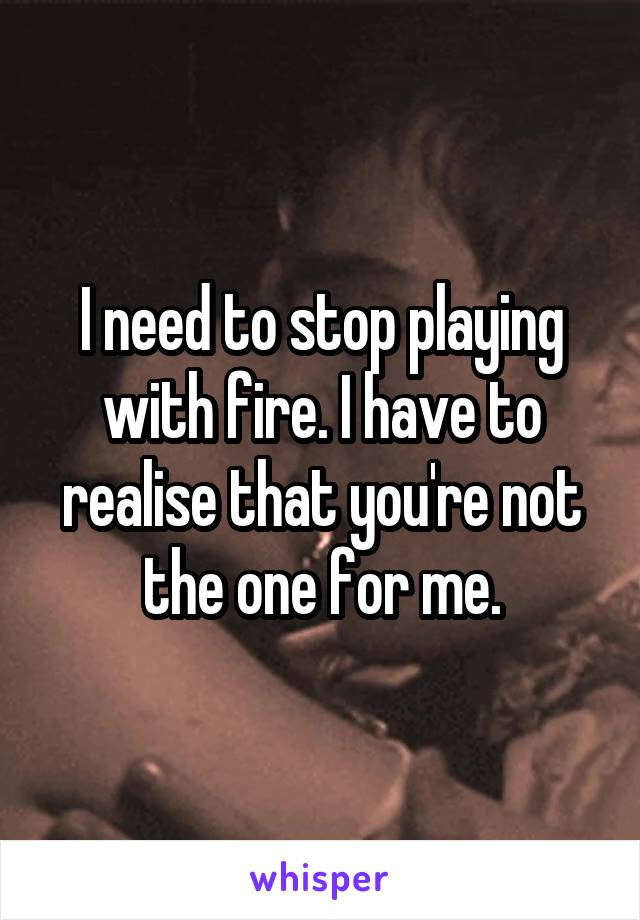 I need to stop playing with fire. I have to realise that you're not the one for me.