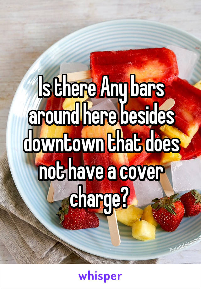 Is there Any bars around here besides downtown that does not have a cover charge?