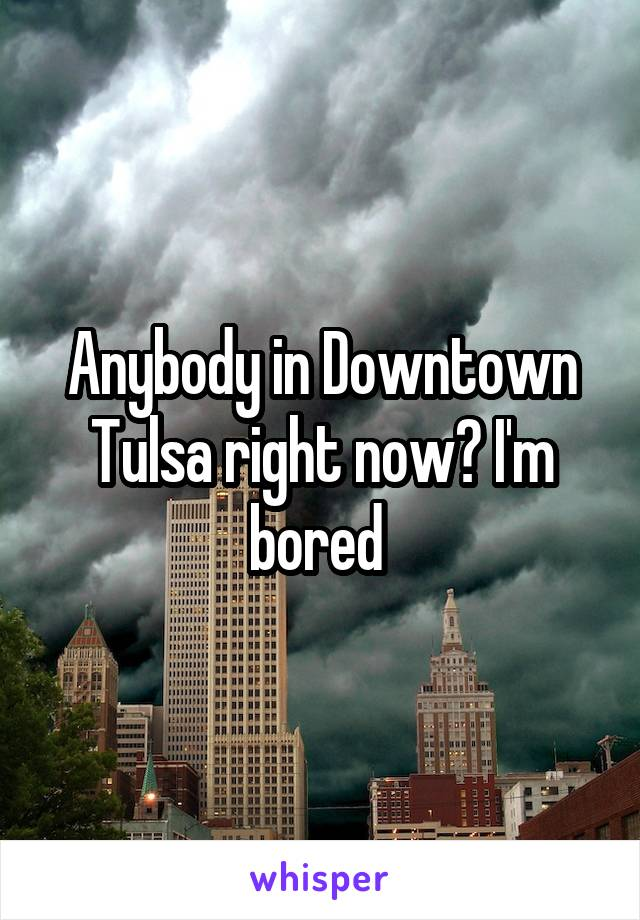 Anybody in Downtown Tulsa right now? I'm bored