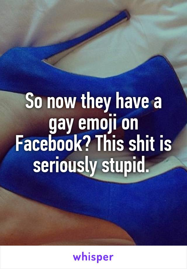 So now they have a gay emoji on Facebook? This shit is seriously stupid.