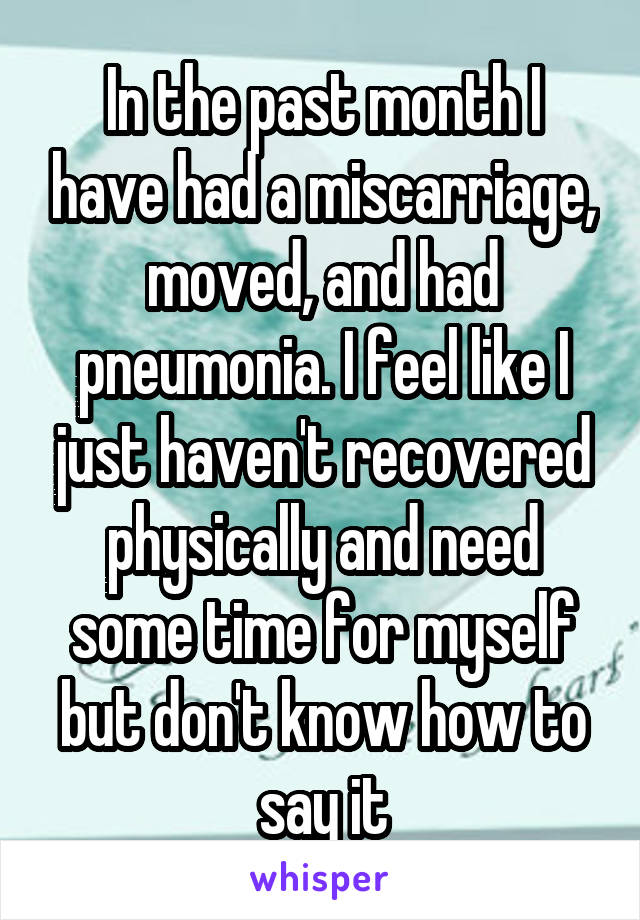 In the past month I have had a miscarriage, moved, and had pneumonia. I feel like I just haven't recovered physically and need some time for myself but don't know how to say it