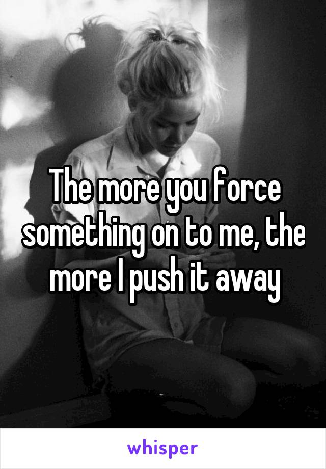 The more you force something on to me, the more I push it away