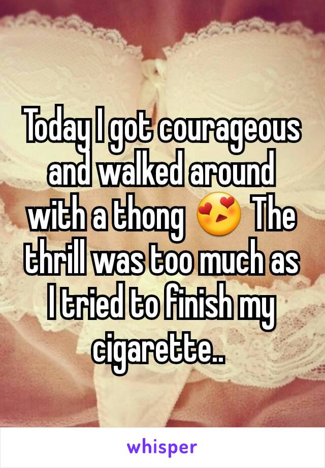 Today I got courageous and walked around with a thong 😍 The thrill was too much as I tried to finish my cigarette..