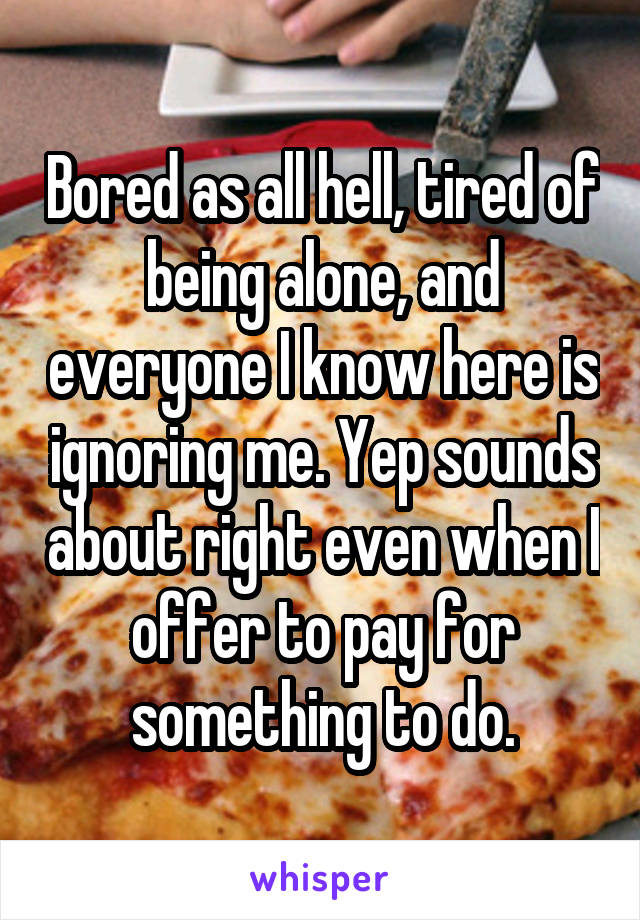 Bored as all hell, tired of being alone, and everyone I know here is ignoring me. Yep sounds about right even when I offer to pay for something to do.