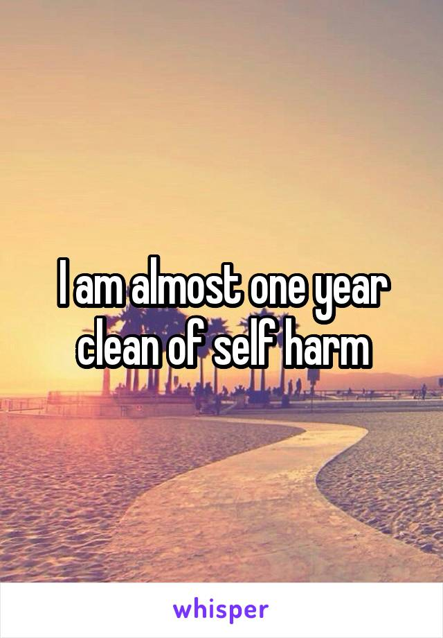 I am almost one year clean of self harm