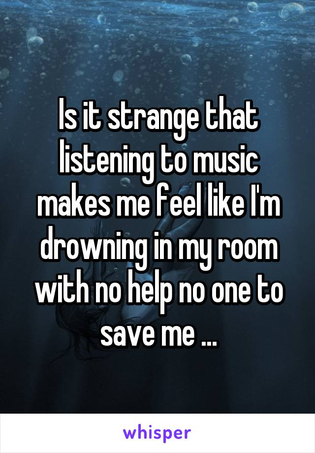 Is it strange that listening to music makes me feel like I'm drowning in my room with no help no one to save me ...