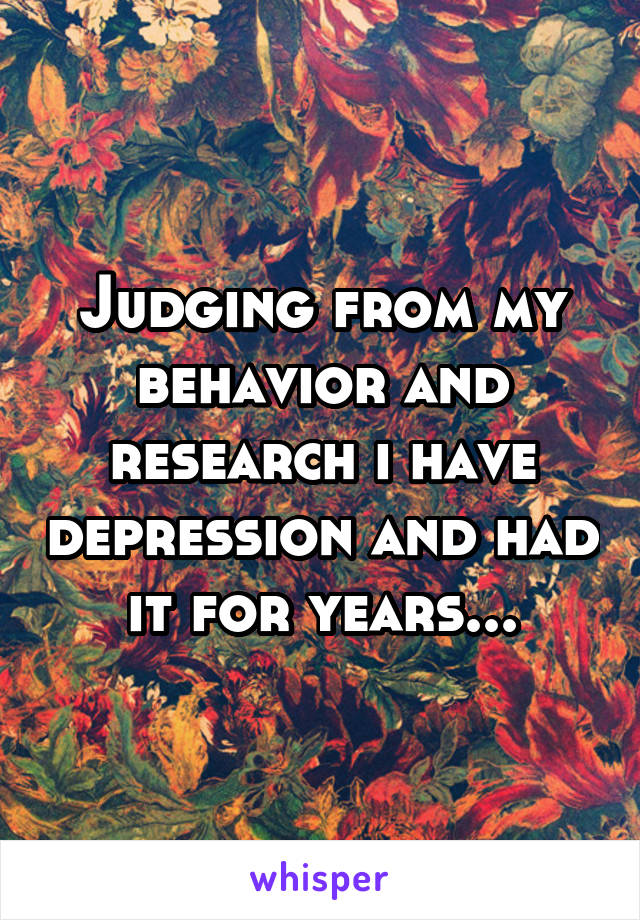 Judging from my behavior and research i have depression and had it for years...