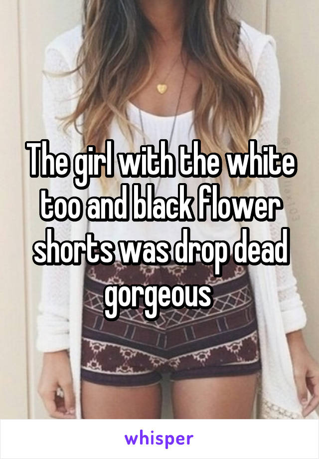 The girl with the white too and black flower shorts was drop dead gorgeous
