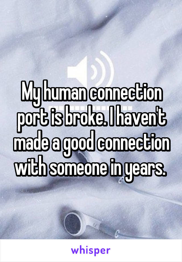 My human connection port is broke. I haven't made a good connection with someone in years.