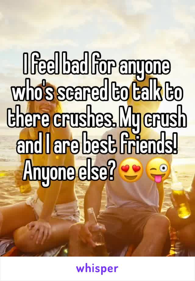 I feel bad for anyone who's scared to talk to there crushes. My crush and I are best friends! Anyone else?😍😜