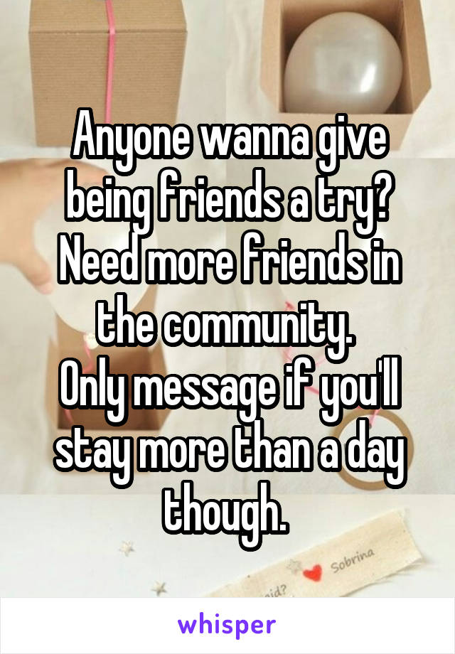 Anyone wanna give being friends a try? Need more friends in the community.  Only message if you'll stay more than a day though.
