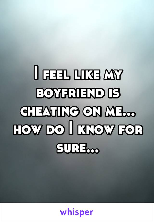 I feel like my boyfriend is cheating on me... how do I know for sure...