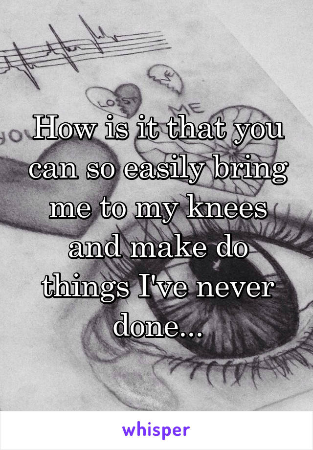 How is it that you can so easily bring me to my knees and make do things I've never done...