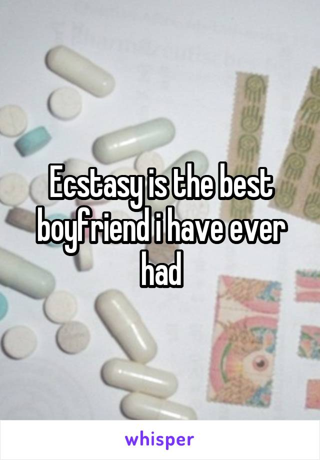 Ecstasy is the best boyfriend i have ever had