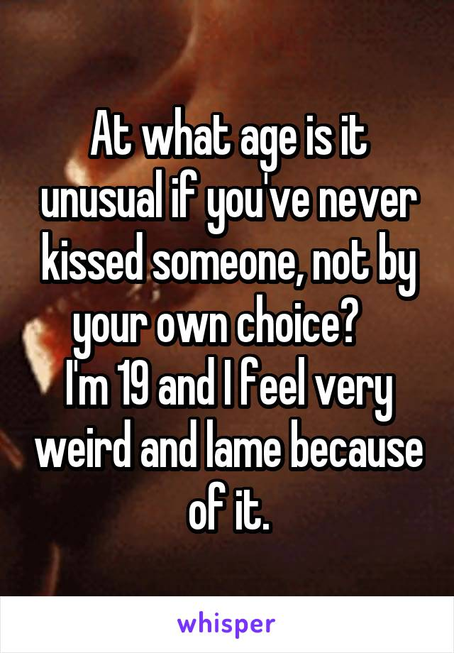 At what age is it unusual if you've never kissed someone, not by your own choice?    I'm 19 and I feel very weird and lame because of it.