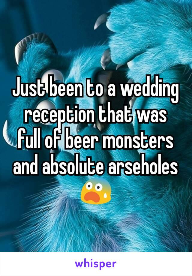Just been to a wedding reception that was full of beer monsters and absolute arseholes 😨