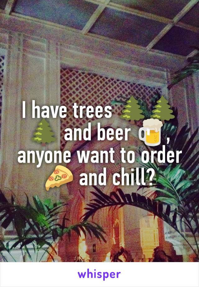 I have trees 🌲🌲🌲 and beer 🍺, anyone want to order 🍕 and chill?