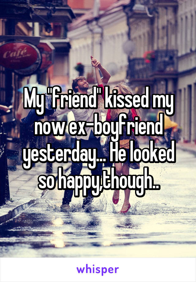 """My """"friend"""" kissed my now ex-boyfriend yesterday... He looked so happy,though.."""