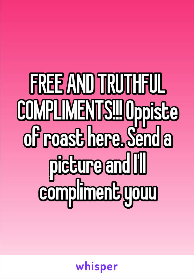 FREE AND TRUTHFUL COMPLIMENTS!!! Oppiste of roast here. Send a picture and I'll compliment youu