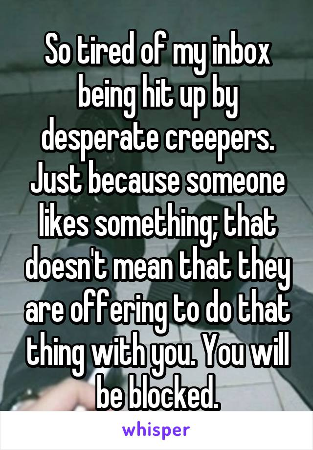 So tired of my inbox being hit up by desperate creepers. Just because someone likes something; that doesn't mean that they are offering to do that thing with you. You will be blocked.