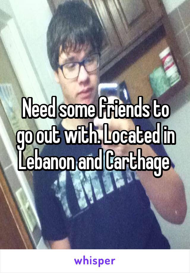 Need some friends to go out with. Located in Lebanon and Carthage
