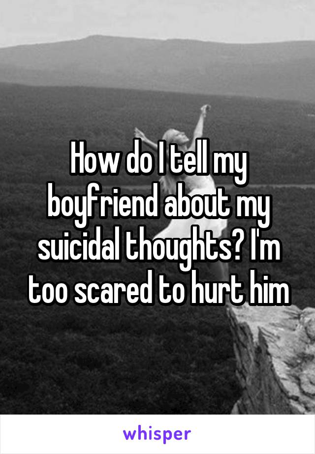 How do I tell my boyfriend about my suicidal thoughts? I'm too scared to hurt him