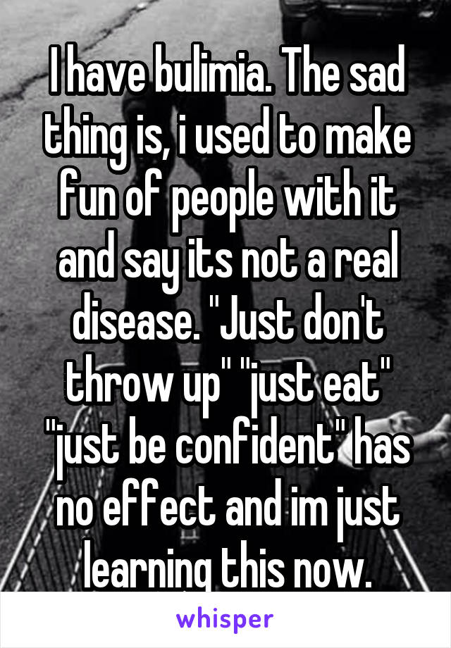 """I have bulimia. The sad thing is, i used to make fun of people with it and say its not a real disease. """"Just don't throw up"""" """"just eat"""" """"just be confident"""" has no effect and im just learning this now."""