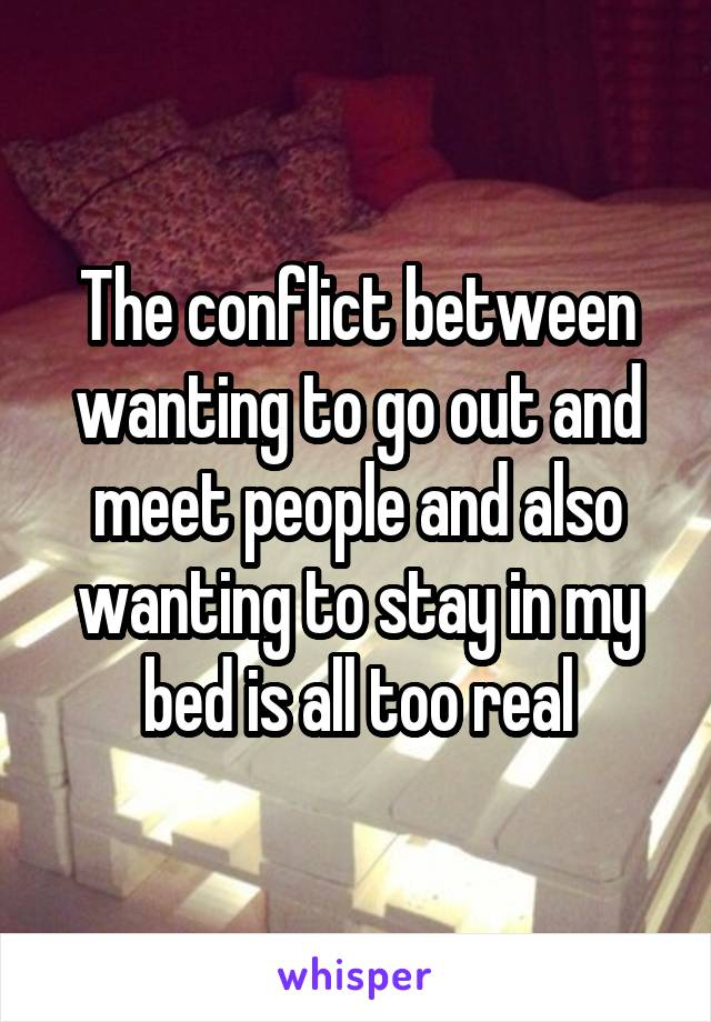 The conflict between wanting to go out and meet people and also wanting to stay in my bed is all too real