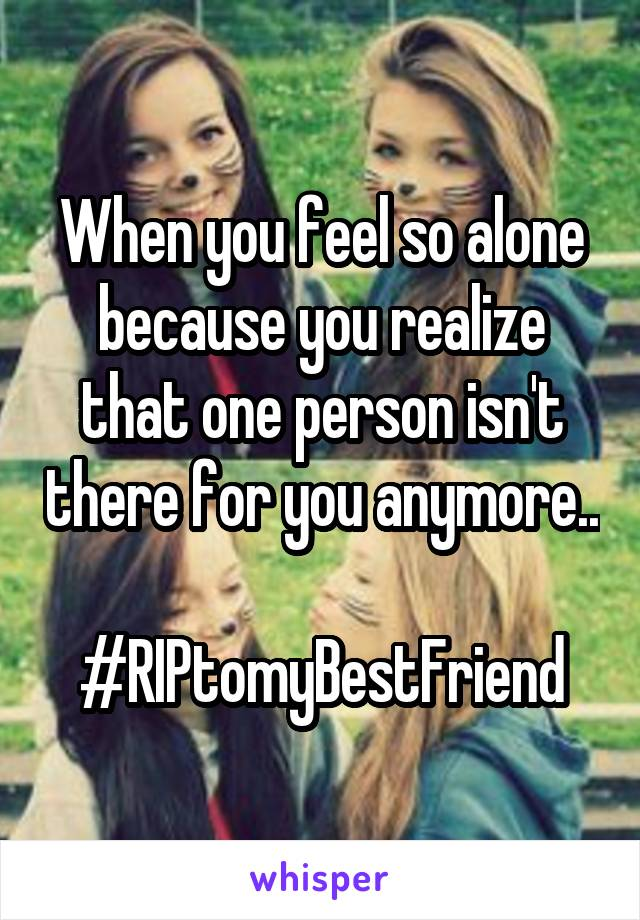 When you feel so alone because you realize that one person isn't there for you anymore..  #RIPtomyBestFriend