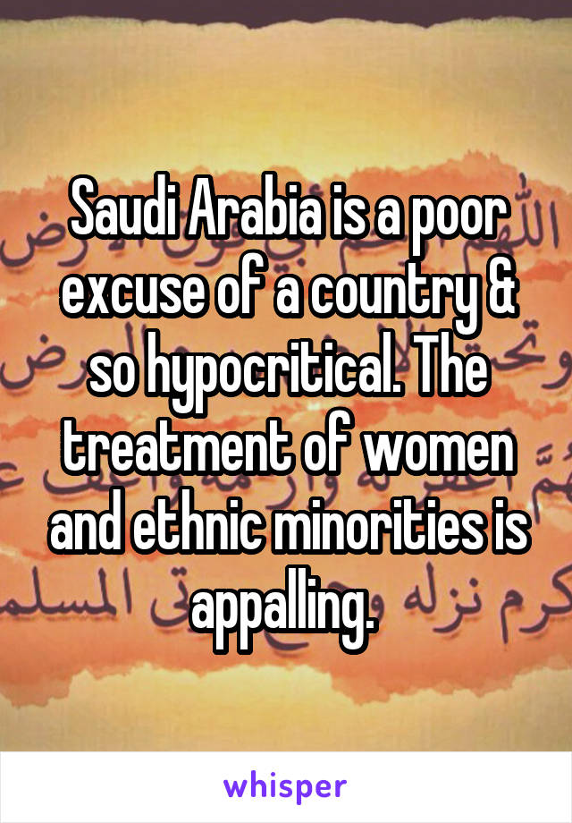 Saudi Arabia is a poor excuse of a country & so hypocritical. The treatment of women and ethnic minorities is appalling.