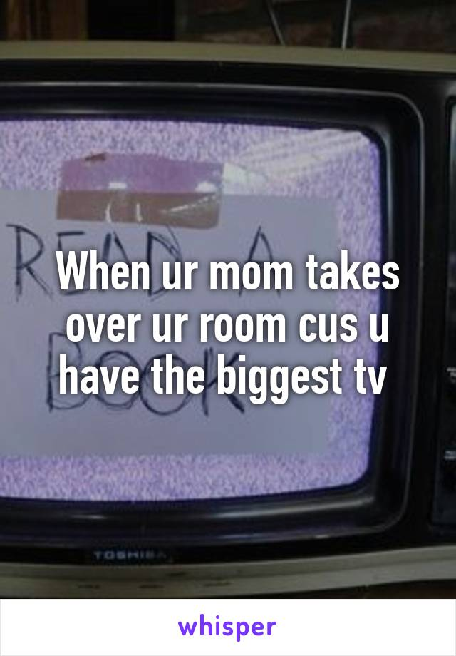 When ur mom takes over ur room cus u have the biggest tv