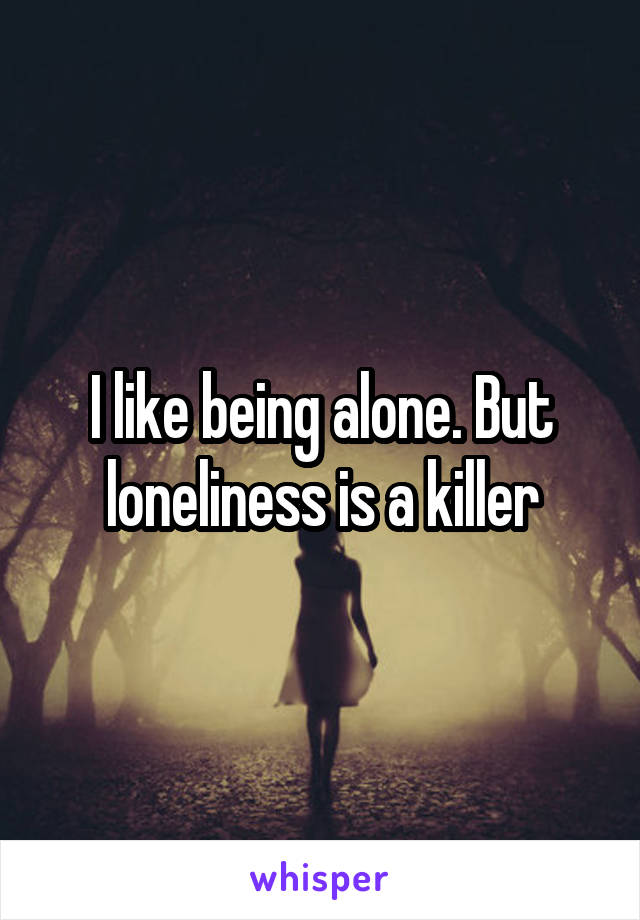 I like being alone. But loneliness is a killer
