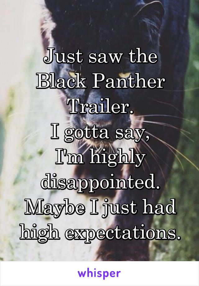 Just saw the Black Panther Trailer. I gotta say, I'm highly disappointed. Maybe I just had high expectations.